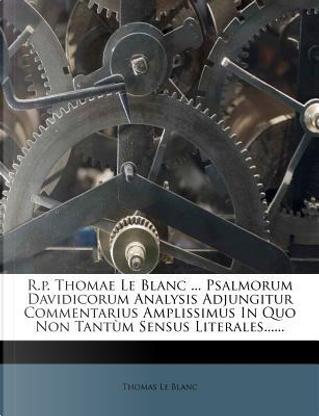 R.P. Thomae Le Blanc Psalmorum Davidicorum Analysis Adjungitur Commentarius Amplissimus in Quo Non Tantum Sensus Literales. by Thomas Le Blanc