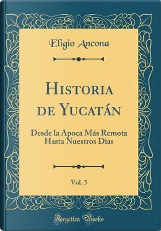 Historia de Yucatán, Vol. 5 by Eligio Ancona