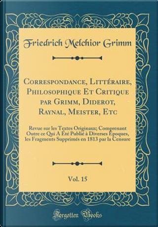 Correspondance, Littéraire, Philosophique Et Critique par Grimm, Diderot, Raynal, Meister, Etc, Vol. 15 by Friedrich Melchior Grimm