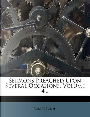 Sermons Preached Upon Several Occasions, Volume 4. by Robert South