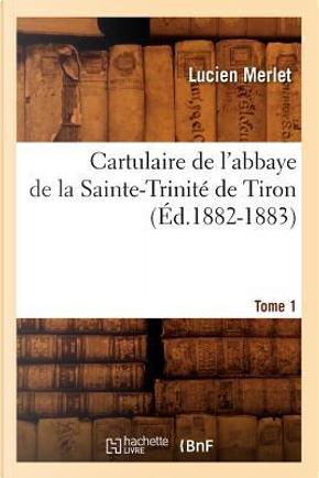 Cartulaire de l'Abbaye de la Sainte-Trinité de Tiron. Tome 1 (ed.1882-1883) by Sans Auteur
