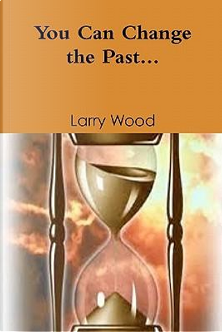 You Can Change the Past by Larry E. Wood