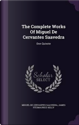 The Complete Works of Miguel de Cervantes Saavedra by James Fitzmaurice-Kelly