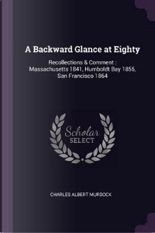 A Backward Glance at Eighty by Charles Albert Murdock