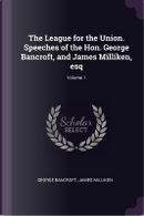The League for the Union. Speeches of the Hon. George Bancroft, and James Milliken, Esq; Volume 1 by George Bancroft