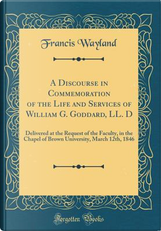 A Discourse in Commemoration of the Life and Services of William G. Goddard, LL. D by Francis Wayland