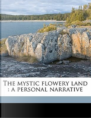 The Mystic Flowery Land by Charles J. H. Halcombe