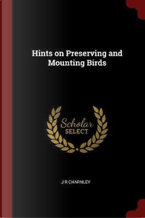 Hints on Preserving and Mounting Birds by J. R. Charnley