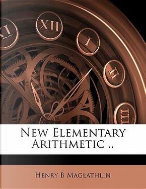 New Elementary Arithmetic . by Henry B Maglathlin
