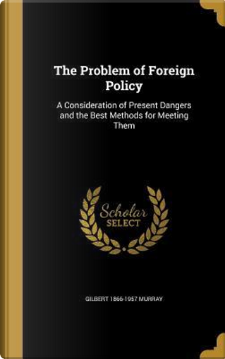 PROBLEM OF FOREIGN POLICY by Gilbert 1866-1957 Murray