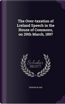 The Over-Taxation of Lreland Speech in the House of Commons, on 29th March, 1897 by Edward Blake