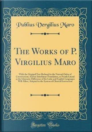 The Works of P. Virgilius Maro by Publius Vergilius Maro