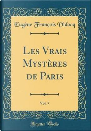 Les Vrais Mystères de Paris, Vol. 7 (Classic Reprint) by Eugène François Vidocq