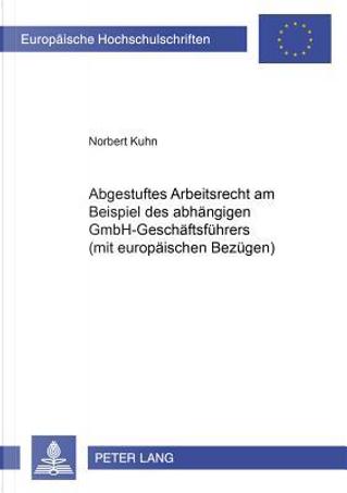 Abgestuftes Arbeitsrecht am Beispiel des abhängigen GmbH-Geschäftsführers (mit europäischen Bezügen) by Norbert Kuhn