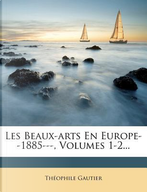 Les Beaux-Arts En Europe-1885-, Volumes 1-2. by THEOPHILE GAUTIER
