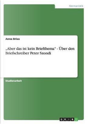 """""""Aber das ist kein Briefthema"""" - Über den Briefschreiber Peter Szondi by Anna Brixa"""