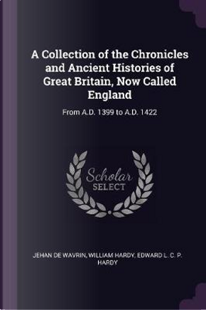 A Collection of the Chronicles and Ancient Histories of Great Britain, Now Called England by Jehan De Wavrin