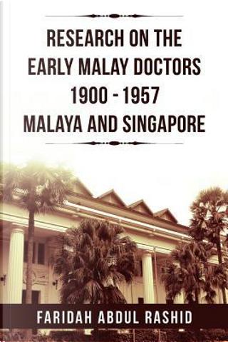 Research on the Early Malay Doctors 1900-1957 Malaya and Singapore by Faridah Rashid