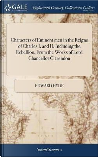 Characters of Eminent Men in the Reigns of Charles I. and II. Including the Rebellion, from the Works of Lord Chancellor Clarendon by Edward Hyde
