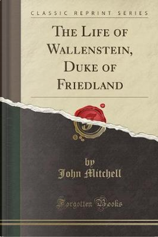 The Life of Wallenstein, Duke of Friedland (Classic Reprint) by John Mitchell