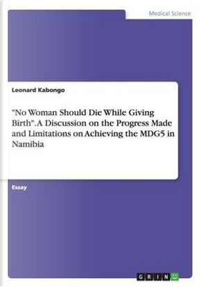"""""""No Woman Should Die While Giving Birth"""". A Discussion on the Progress Made and Limitations on Achieving the MDG5 in Namibia by Leonard Kabongo"""