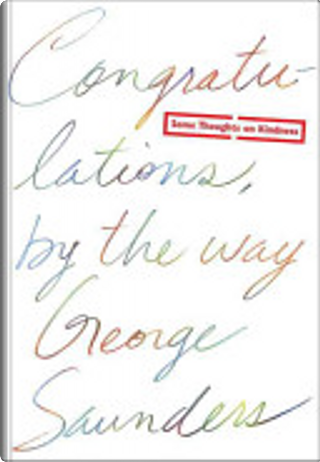 Congratulations, by the Way by George Saunders