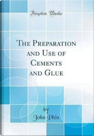 The Preparation and Use of Cements and Glue (Classic Reprint) by John Phin