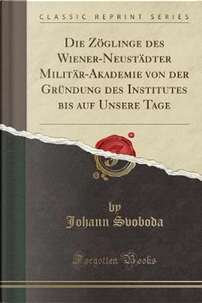 Die Zöglinge des Wiener-Neustädter Militär-Akademie von der Gründung des Institutes bis auf Unsere Tage (Classic Reprint) by Johann Svoboda