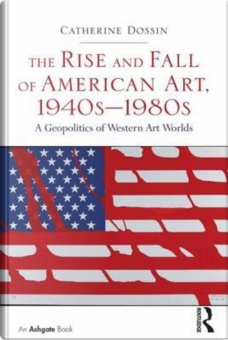 The Rise and Fall of American Art, 1940s–1980s by Catherine Dossin