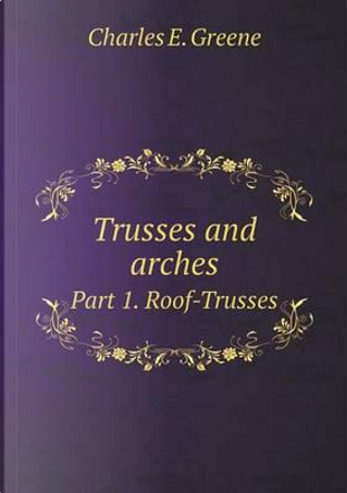 Trusses and Arches Part 1. Roof-Trusses by Charles Ezra Greene