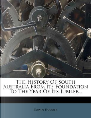 The History of South Australia from Its Foundation to the Year of Its Jubilee by Edwin, Ed Hodder