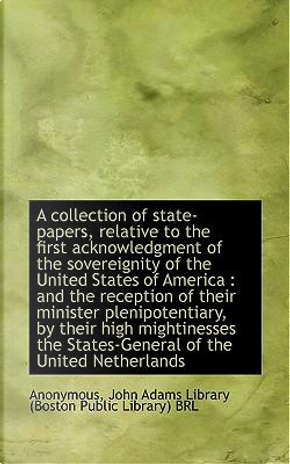 Collection of State-Papers, Relative to the First Acknowledg by John Adams Libr