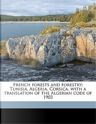 French Forests and Forestry; Tunisia, Algeria, Corsica, with a Translation of the Algerian Code of 1903 by Theodore S. 1879 Woolsey