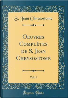 Oeuvres Complètes de S. Jean Chrysostome, Vol. 1 (Classic Reprint) by S. Jean Chrysostome