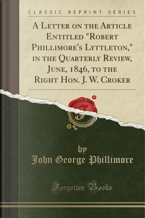 """A Letter on the Article Entitled """"Robert Phillimore's Lyttleton,"""" in the Quarterly Review, June, 1846, to the Right Hon. J. W. Croker (Classic Reprint) by John George Phillimore"""