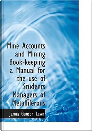 Mine Accounts and Mining Book-Keeping a Manual for the Use of Students Managers of Metalliferous by James Gunson Lawn