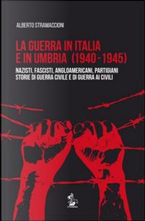 La guerra in Italia e in Umbria (1940-1945). Nazisti, fascisti, angloamericani, partigiani. Storie di guerra civile e di guerra ai civili by Alberto Stramaccioni