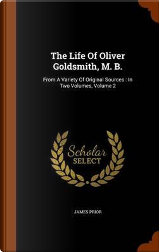 The Life of Oliver Goldsmith, M. B. by James Prior