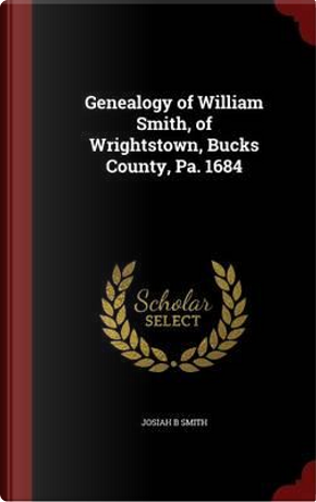 Genealogy of William Smith, of Wrightstown, Bucks County, Pa. 1684 by Josiah B Smith