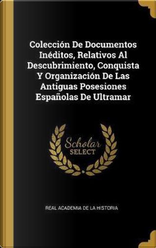 Colección de Documentos Inéditos, Relativos Al Descubrimiento, Conquista Y Organización de Las Antiguas Posesiones Españolas de Ultramar by Real Academia De La Historia