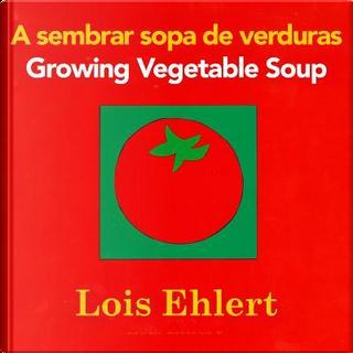A sembrar sopa de verduras / Growing Vegetable Soup by Lois Ehlert