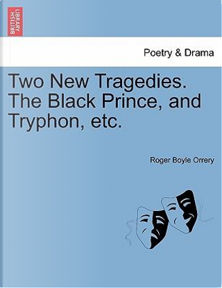 Two New Tragedies. The Black Prince, and Tryphon, etc. by Roger Boyle Orrery