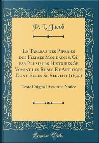 Le Tableau des Piperies des Femmes Mondaines, Où par Plusieurs Histoires Se Voyent les Ruses Et Artifices Dont Elles Se Servent (1632) by P. L. Jacob