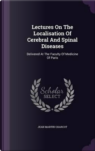 Lectures on the Localisation of Cerebral and Spinal Diseases by Dr Jean Martin Charcot