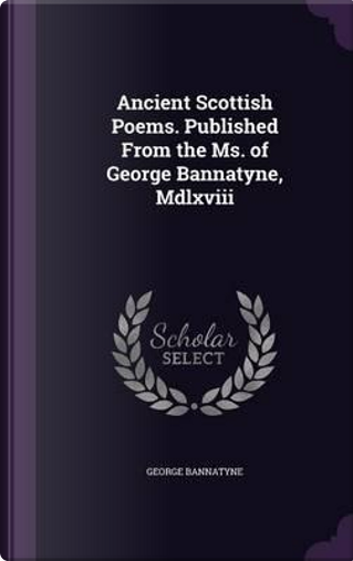 Ancient Scottish Poems. Published from the Ms. of George Bannatyne, MDLXVIII by George Bannatyne