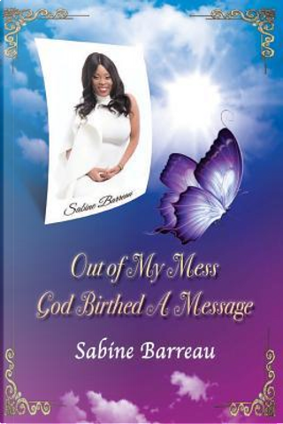 Out of My Mess, God Birthed a Message by Sabine Barreau