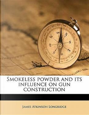 Smokeless Powder and Its Influence on Gun Construction by James Atkinson Longridge