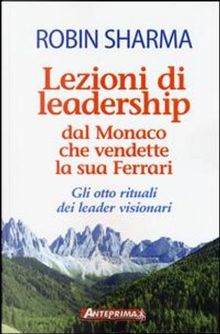 Lezioni di leadership dal monaco che vendette la sua Ferrari. Gli otto rituali dei leader visionari by Robin S. Sharma