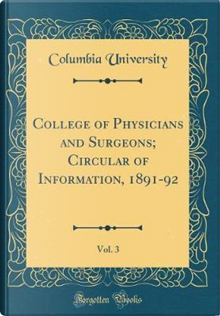 College of Physicians and Surgeons; Circular of Information, 1891-92, Vol. 3 (Classic Reprint) by Columbia University