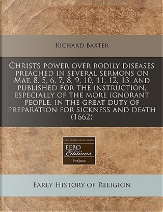 Christs Power Over Bodily Diseases Preached in Several Sermons on Mat. 8. 5, 6, 7, 8, 9, 10, 11, 12, 13, and Published for the Instruction, Especially of Preparation for Sickness and Death (1662) by Richard Baxter